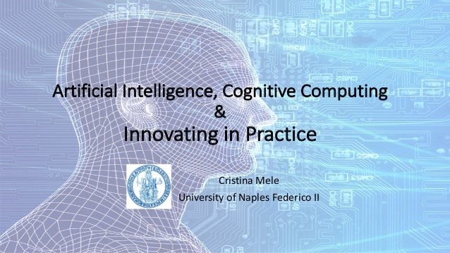 Artificial Intelligence,	Cognitive	Computing	 &	 Innovating in	Practice Cristina	Mele University of	Naples Federico	II