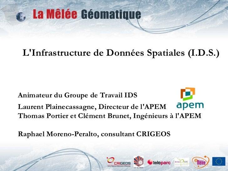 LInfrastructure de Données Spatiales (I.D.S.)Animateur du Groupe de Travail IDSLaurent Plainecassagne, Directeur de lAPEMT...