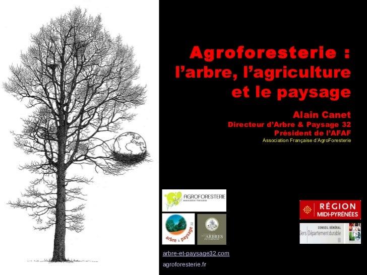 Agroforesterie :  l'arbre, l'agriculture et le paysage Alain Canet Directeur d'Arbre & Paysage 32 Président de l'AFAF Asso...