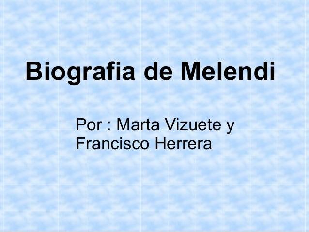 Biografia de MelendiPor : Marta Vizuete yFrancisco Herrera