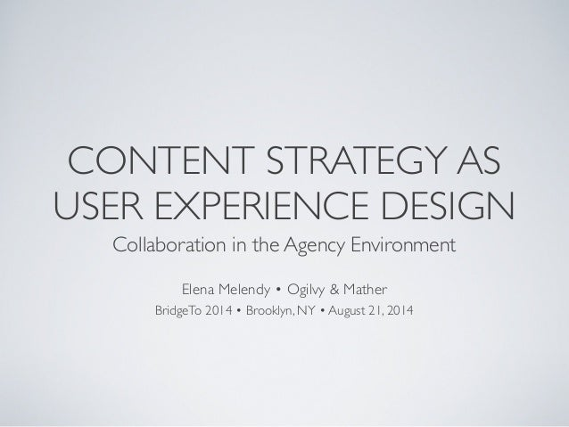 CONTENT STRATEGY AS  USER EXPERIENCE DESIGN  Collaboration in the Agency Environment  Elena Melendy • Ogilvy & Mather  Bri...