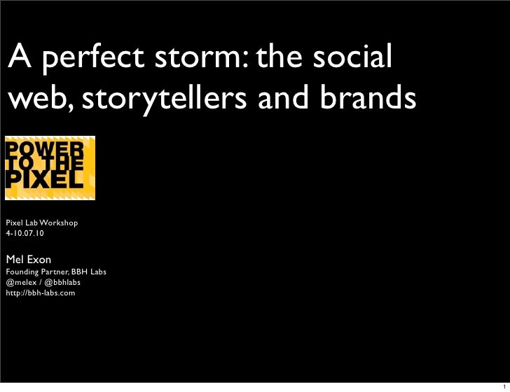 A perfect storm: the social web, storytellers and brands   Pixel Lab Workshop 4-10.07.10   Mel Exon Founding Partner, BBH ...