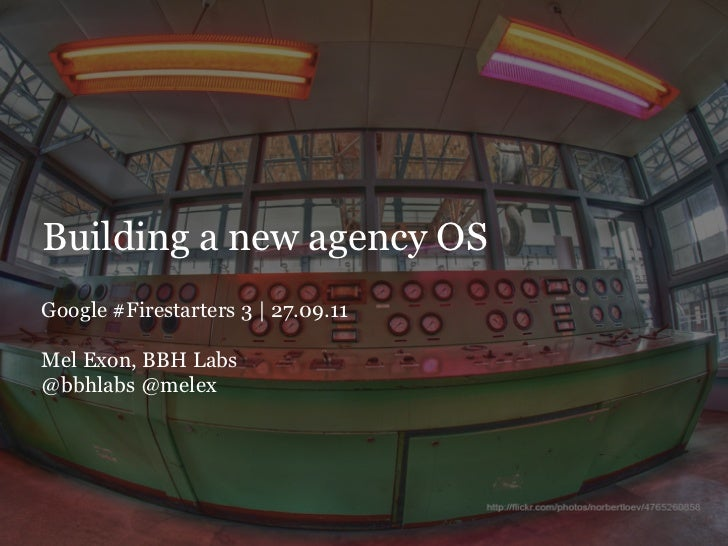 Building a new agency OSGoogle #Firestarters 3 | 27.09.11Mel Exon, BBH Labs@bbhlabs @melex