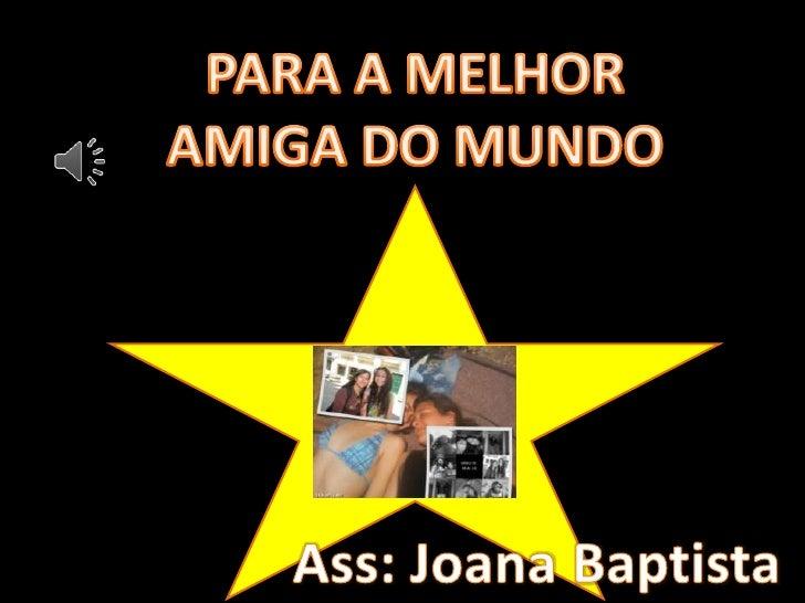PARA A MELHOR<br />AMIGA DO MUNDO<br />Ass: Joana Baptista<br />
