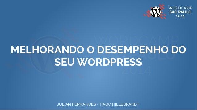 MELHORANDO O DESEMPENHO DO  SEU WORDPRESS  JULIAN FERNANDES • TIAGO HILLEBRANDT