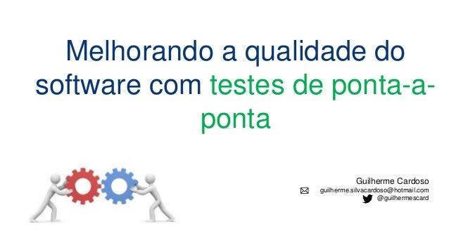 Guilherme Cardoso guilherme.silvacardoso@hotmail.com @guilhermescard Melhorando a qualidade do software com testes de pont...
