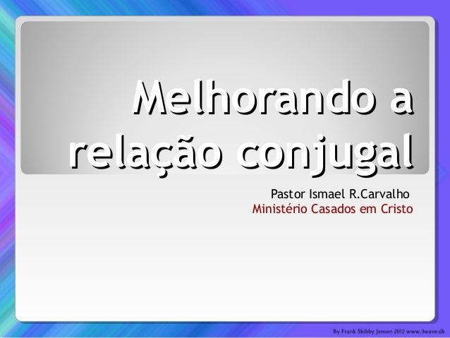 Melhorando aMelhorando arelação conjugalrelação conjugalPastor Ismael R.CarvalhoMinistério Casados em Cristo