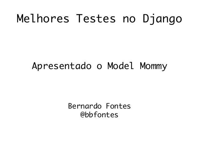 Melhores Testes no Django Apresentado o Model Mommy Bernardo Fontes @bbfontes