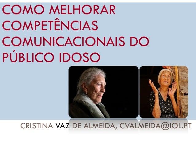 CRISTINA VAZ DE ALMEIDA, CVALMEIDA@IOL.PT 1 COMO MELHORAR COMPETÊNCIAS COMUNICACIONAIS DO PÚBLICO IDOSO