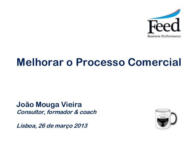 Melhorar o Processo ComercialJoão Mouga VieiraConsultor, formador & coachLisboa, 26 de março 2013
