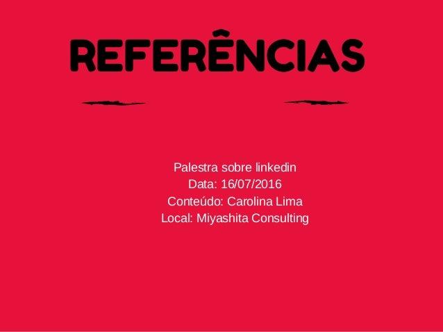 REFERÊNCIAS Palestrasobrelinkedin Data:16/07/2016 Conteúdo:CarolinaLima Local:MiyashitaConsulting