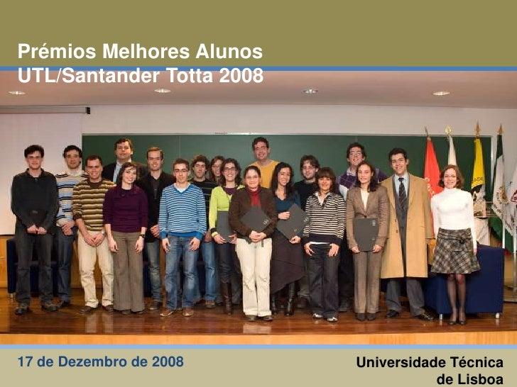 Prémios Melhores Alunos UTL/Santander Totta 2008<br />Universidade Técnica de Lisboa<br />17 de Dezembro de 2008 <br />