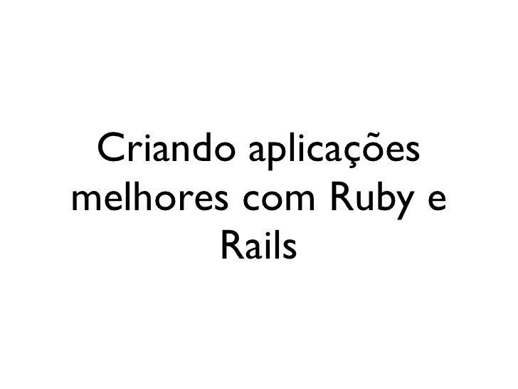Criando aplicações                       melhores com Ruby e                              Railssegunda-feira, 12 de setemb...
