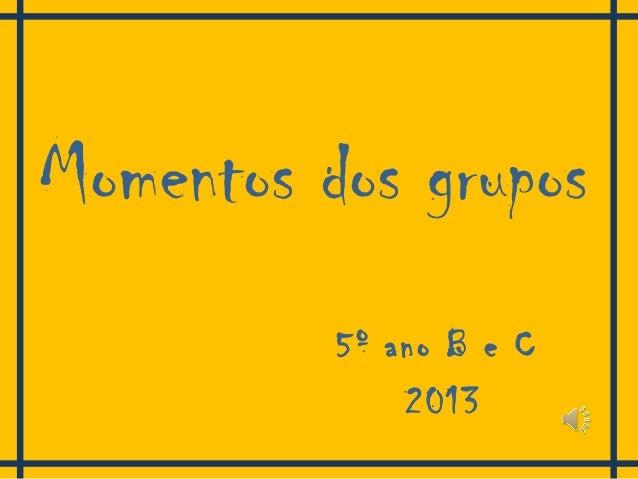 Momentos dos grupos 5º ano B e C 2013