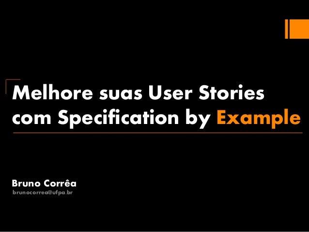 Melhore suas User Stories com Specification by Example Bruno Corrêa brunocorrea@ufpa.br