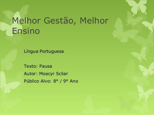 Melhor Gestão, MelhorEnsinoLíngua PortuguesaTexto: PausaAutor: Moacyr ScliarPúblico Alvo: 8° / 9° Ano