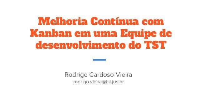 Melhoria Contínua com Kanban em uma Equipe de desenvolvimento do TST Rodrigo Cardoso Vieira rodrigo.vieira@tst.jus.br