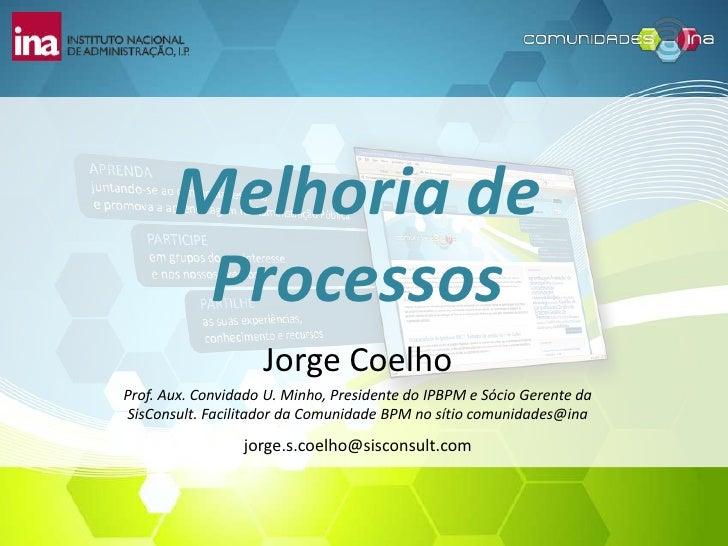 Melhoria de        Processos                    Jorge CoelhoProf. Aux. Convidado U. Minho, Presidente do IPBPM e Sócio Ger...