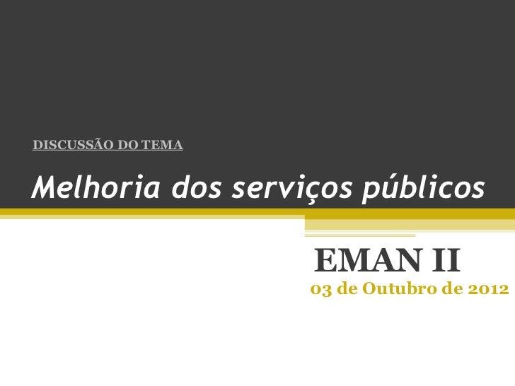 DISCUSSÃO DO TEMAMelhoria dos serviços públicos                    EMAN II                    03 de Outubro de 2012
