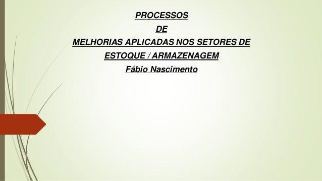 PROCESSOS DE MELHORIAS APLICADAS NOS SETORES DE ESTOQUE / ARMAZENAGEM Fábio Nascimento