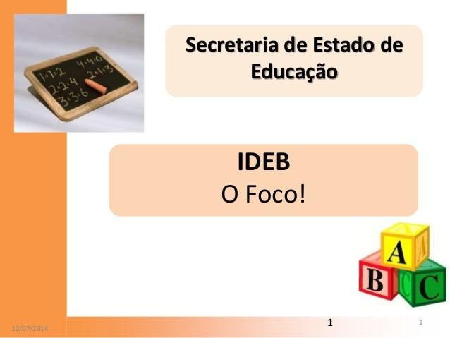 12/07/20 112/07/2014 1 Secretaria de Estado de Educação IDEB O Foco!
