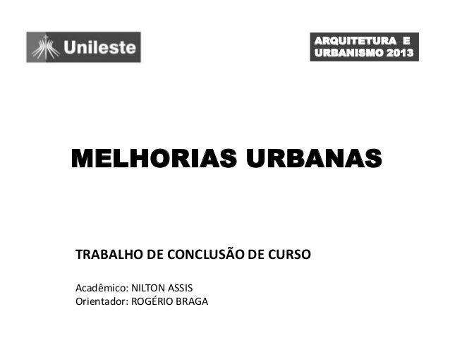 ARQUITETURA E URBANISMO 2013  MELHORIAS URBANAS  TRABALHO DE CONCLUSÃO DE CURSO Acadêmico: NILTON ASSIS Orientador: ROGÉRI...