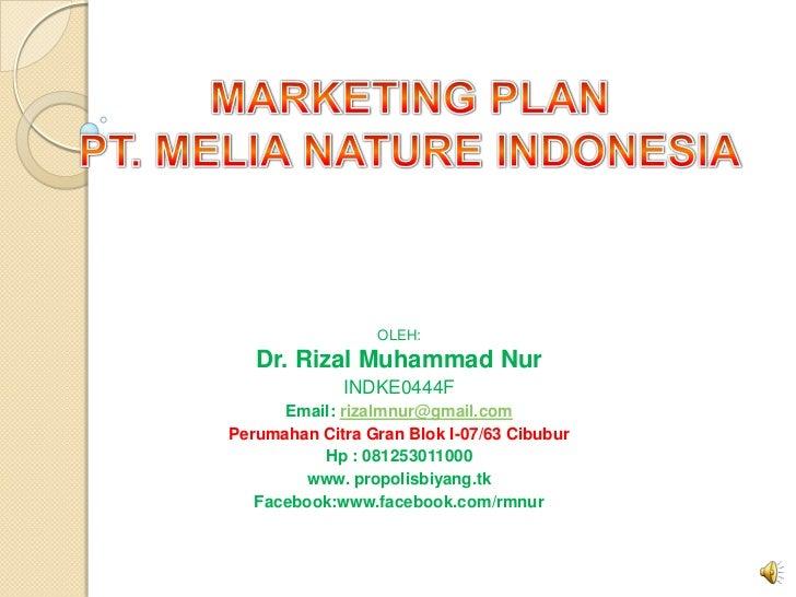 MARKETING PLAN<br />PT. MELIA NATURE INDONESIA<br />OLEH:<br />Dr. Rizal Muhammad Nur<br />INDKE0444F<br />Email: rizalmnu...
