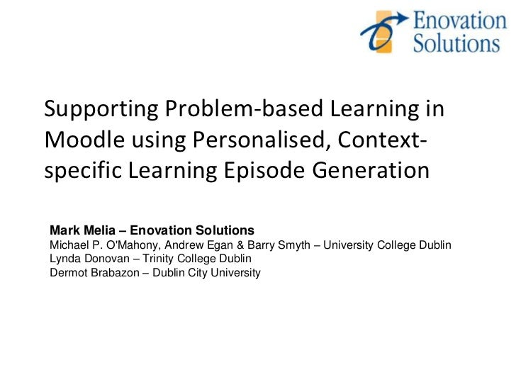 Supporting Problem-based Learning inMoodle using Personalised, Context-specific Learning Episode GenerationMark Melia – En...