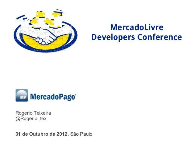MercadoLivre                               Developers ConferenceRogerio Teixeira@Rogerio_tex31 de Outubro de 2012, São Paulo
