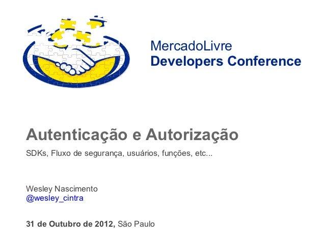 MercadoLivre                                  Developers ConferenceAutenticação e AutorizaçãoSDKs, Fluxo de segurança, usu...