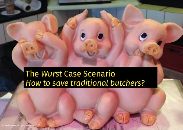 The Wurst Case Scenario How to save traditional butchers? © Coaeva 2016, all rights reserved