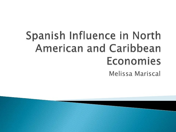 Spanish Influence in North American and Caribbean Economies<br />Melissa Mariscal<br />
