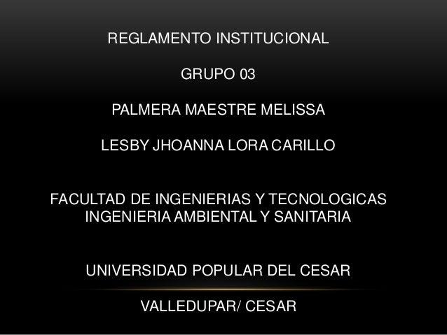 REGLAMENTO INSTITUCIONAL  GRUPO 03  PALMERA MAESTRE MELISSA  LESBY JHOANNA LORA CARILLO  FACULTAD DE INGENIERIAS Y TECNOLO...