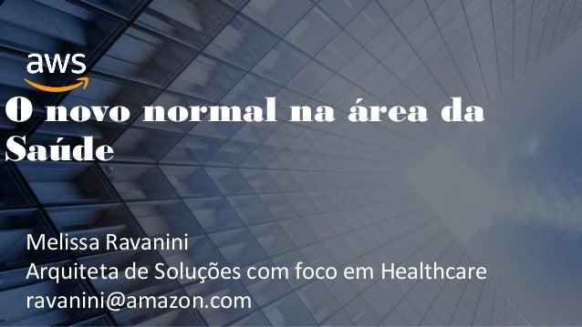 O novo normal na área da Saúde Melissa Ravanini Arquiteta de Soluções com foco em Healthcare ravanini@amazon.com