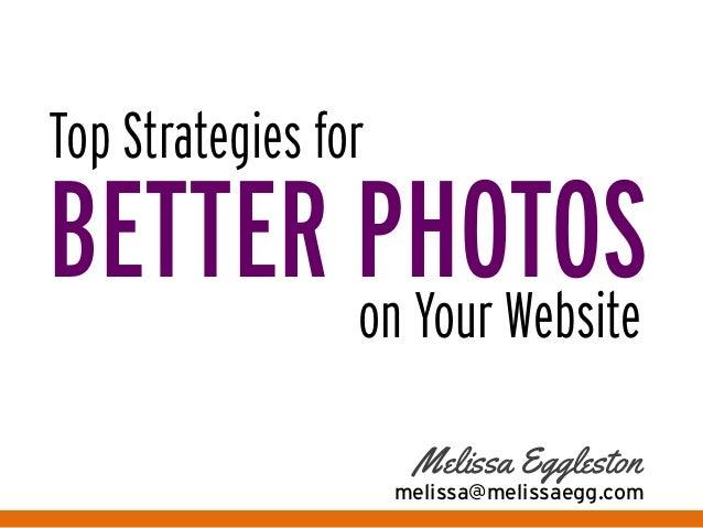 Top Strategies for   BETTER PHOTOSon Your Website   Melissa Eggleston   melissa@melissaegg.com