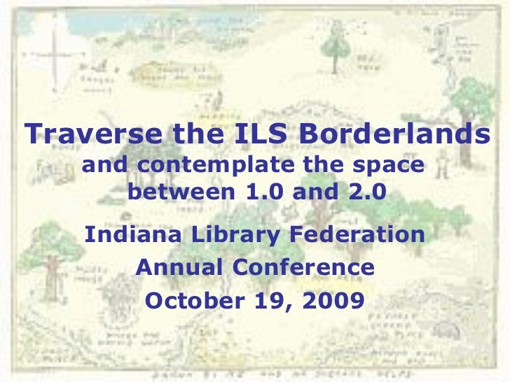 Traverse the ILS Borderlands and contemplate the space  between 1.0 and 2.0 Indiana Library Federation Annual Conference O...