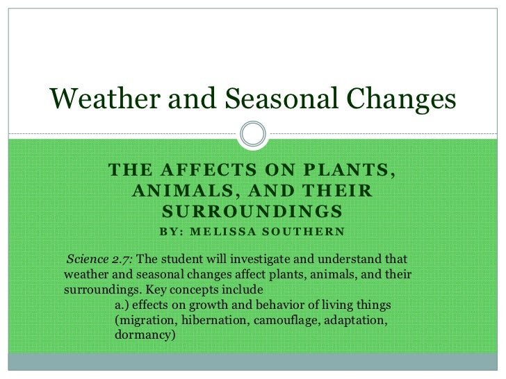 The affects on Plants, Animals, and Their Surroundings<br />By: Melissa Southern<br />Weather and Seasonal Changes <br />S...