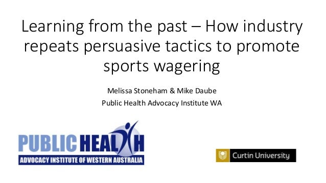 Learning from the past – How industry repeats persuasive tactics to promote sports wagering Melissa Stoneham & Mike Daube ...