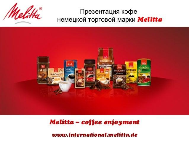 Презентация кофе немецкой торговой марки Melitta Melitta – coffee enjoyment www.international.melitta.de