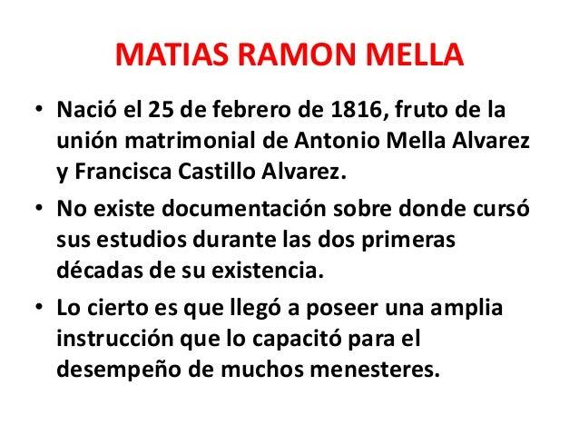 MATIAS RAMON MELLA • Contrajo matrimonio con María Josefa de Brea, de una familia burguesa importante. • Tenía clara intel...