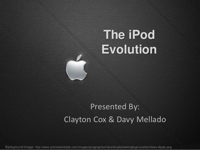 The iPod Evolution Presented By: Clayton Cox & Davy Mellado Background Image: http://www.artofadambetts.com/images/postgra...