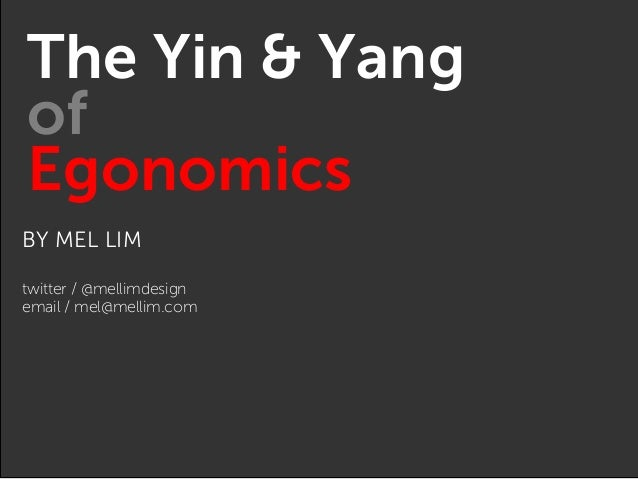 BY MEL LIM twitter / @mellimdesign email / mel@mellim.com The Yin & Yang of Egonomics