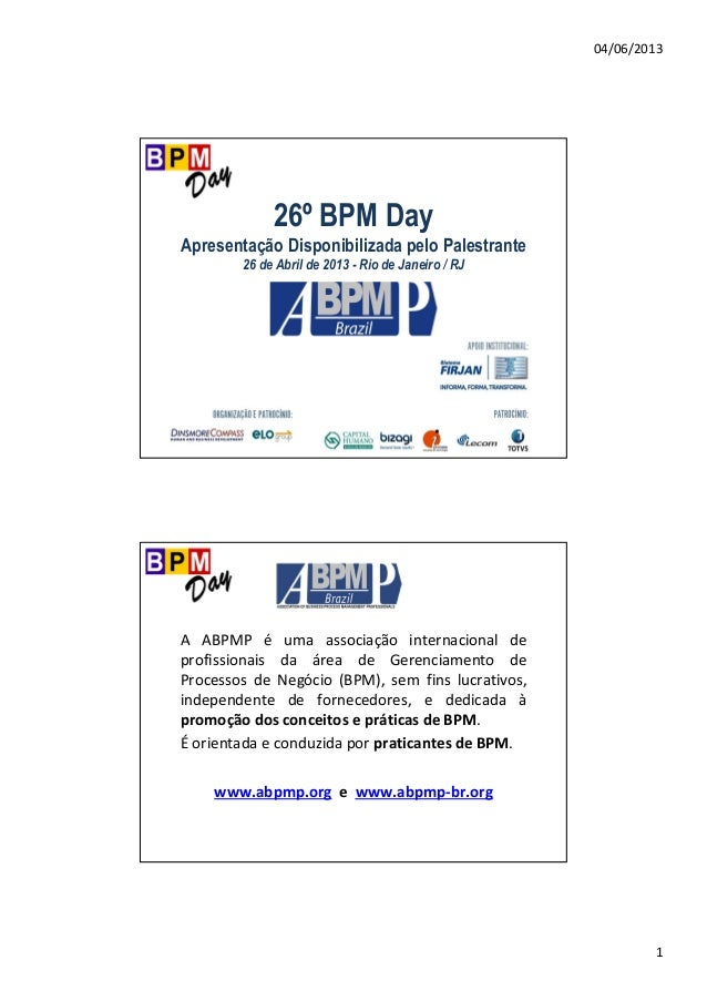 04/06/2013 1 26º BPM Day Apresentação Disponibilizada pelo Palestrante 26 de Abril de 2013 - Rio de Janeiro / RJ A ABPMP é...