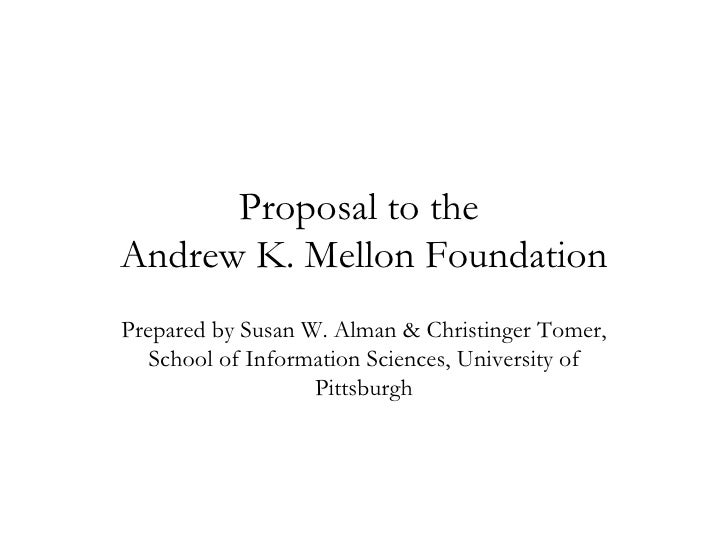 Proposal to the  Andrew K. Mellon Foundation Prepared by Susan W. Alman & Christinger Tomer, School of Information Science...