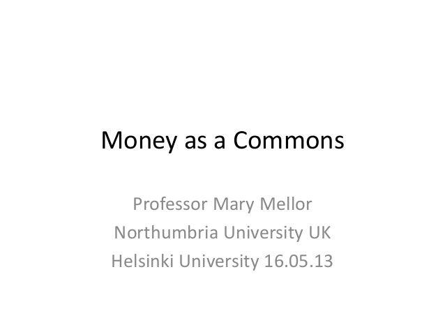 Money as a CommonsProfessor Mary MellorNorthumbria University UKHelsinki University 16.05.13