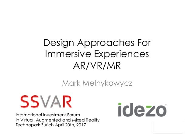 Design Approaches For Immersive Experiences AR/VR/MR Mark Melnykowycz International Investment Forum in Virtual, Augmented...