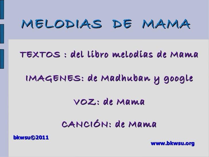 TEXTOS : del libro melodias de Mama IMAGENES: de Madhuban y google VOZ: de Mama CANCIÓN: de Mama bkwsu ©2011 www.bkwsu.org...