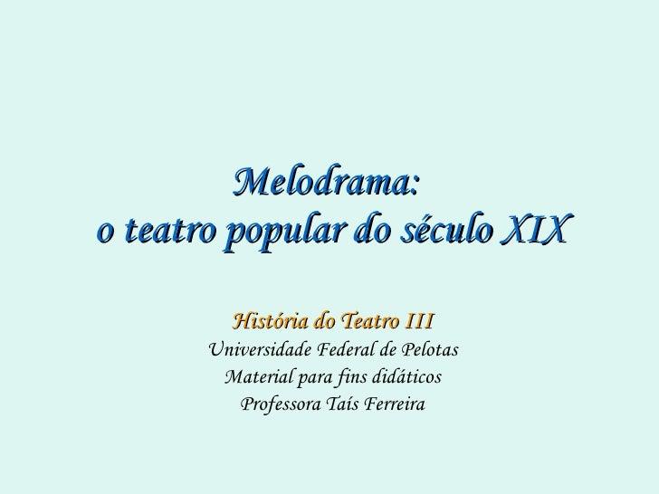 Melodrama:  o teatro popular do século XIX História do Teatro III Universidade Federal de Pelotas Material para fins didát...