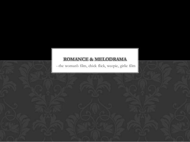 """ROMANCE & MELODRAMA--the woman""""s film, chick flick, weepie, girlie film"""