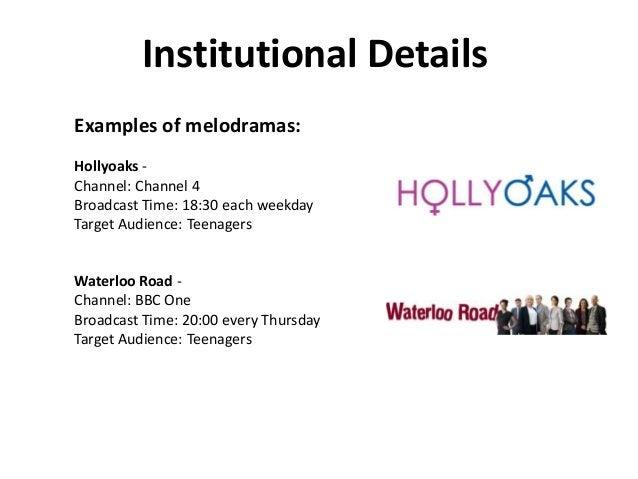 Institutional Details Examples of melodramas: Hollyoaks Channel: Channel 4 Broadcast Time: 18:30 each weekday Target Audie...